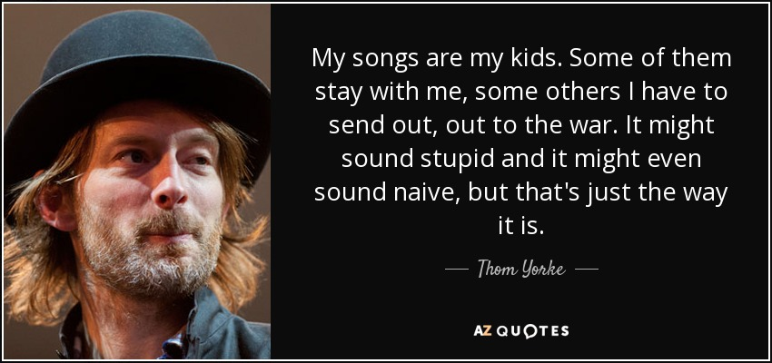 My songs are my kids. Some of them stay with me, some others I have to send out, out to the war. It might sound stupid and it might even sound naive, but that's just the way it is. - Thom Yorke