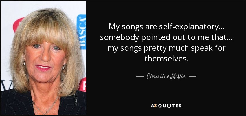 My songs are self-explanatory... somebody pointed out to me that... my songs pretty much speak for themselves. - Christine McVie