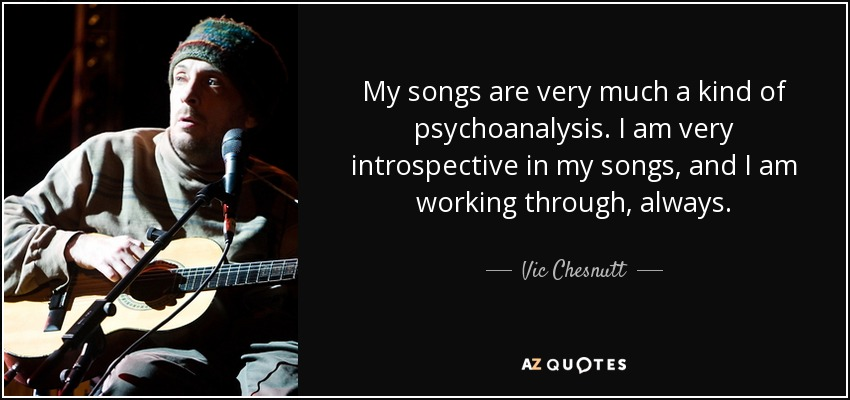 Vic chesnutt quote my songs are very much a kind of psychoanalysis my songs are very much a kind of psychoanalysis i am very introspective in my publicscrutiny Images