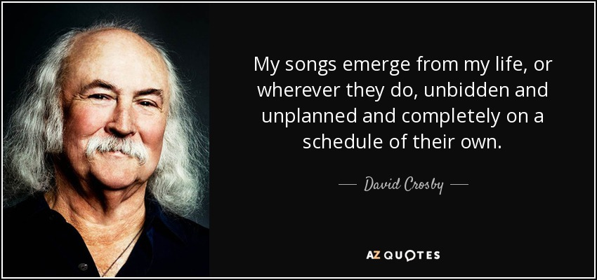 My songs emerge from my life, or wherever they do, unbidden and unplanned and completely on a schedule of their own. - David Crosby