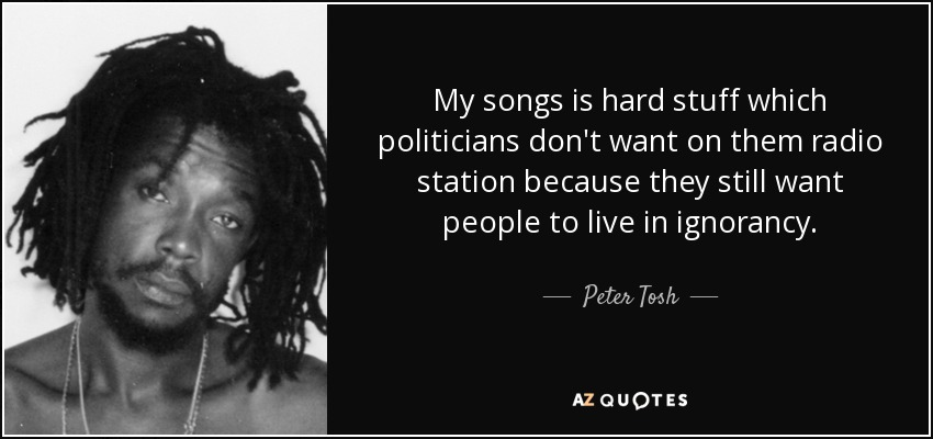 My songs is hard stuff which politicians don't want on them radio station because they still want people to live in ignorancy. - Peter Tosh