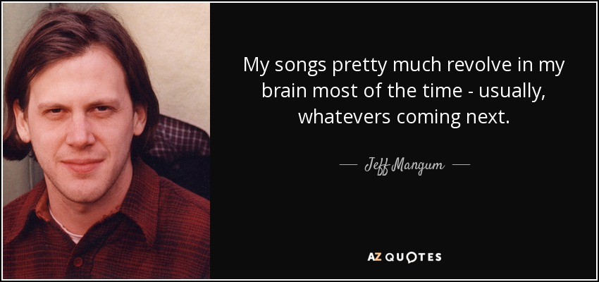 My songs pretty much revolve in my brain most of the time - usually, whatevers coming next. - Jeff Mangum