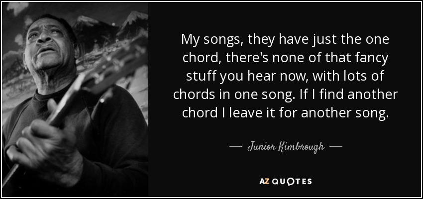 My songs, they have just the one chord, there's none of that fancy stuff you hear now, with lots of chords in one song. If I find another chord I leave it for another song. - Junior Kimbrough
