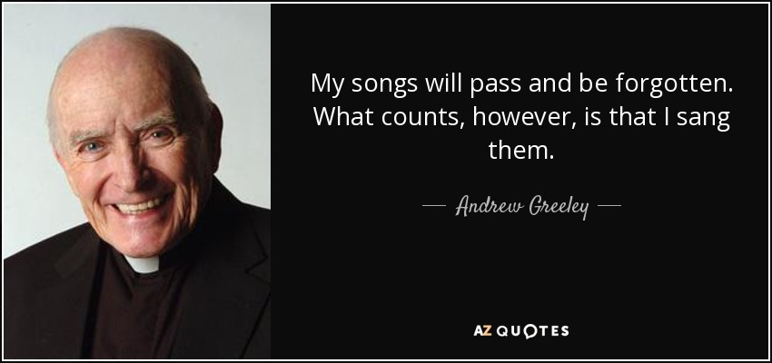 My songs will pass and be forgotten. What counts, however, is that I sang them. - Andrew Greeley