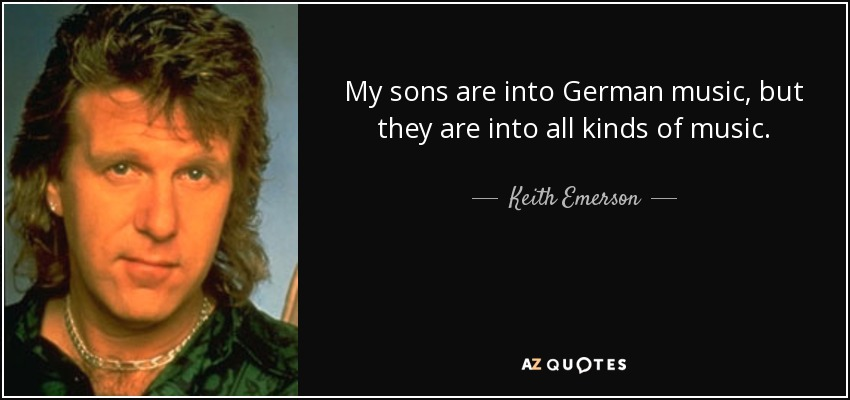 My sons are into German music, but they are into all kinds of music. - Keith Emerson