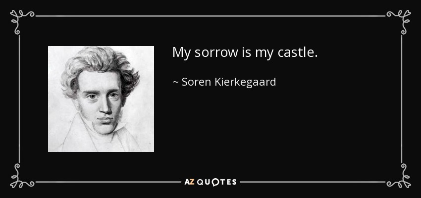 My sorrow is my castle. - Soren Kierkegaard