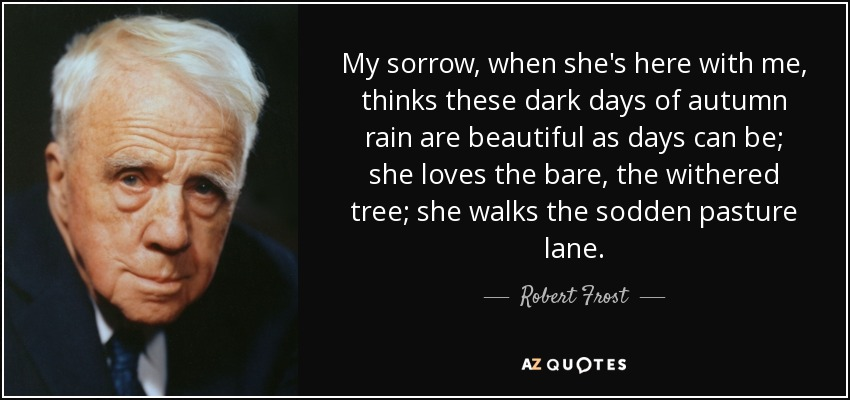 My sorrow, when she's here with me, thinks these dark days of autumn rain are beautiful as days can be; she loves the bare, the withered tree; she walks the sodden pasture lane. - Robert Frost