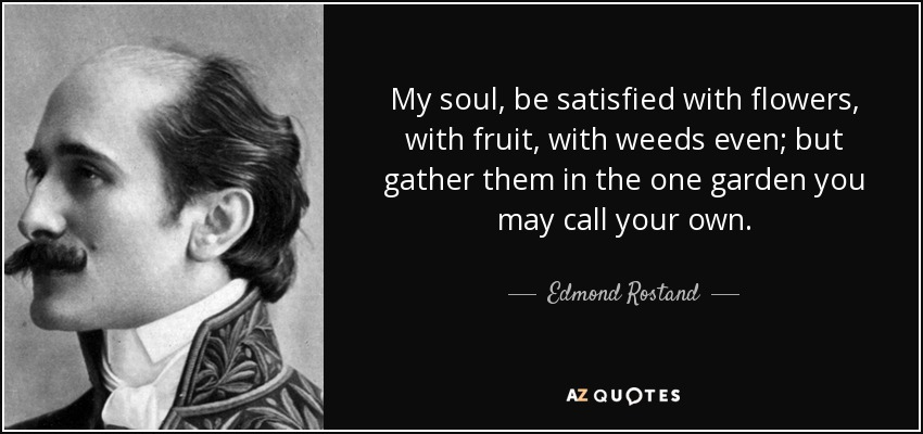 My soul, be satisfied with flowers, with fruit, with weeds even; but gather them in the one garden you may call your own. - Edmond Rostand
