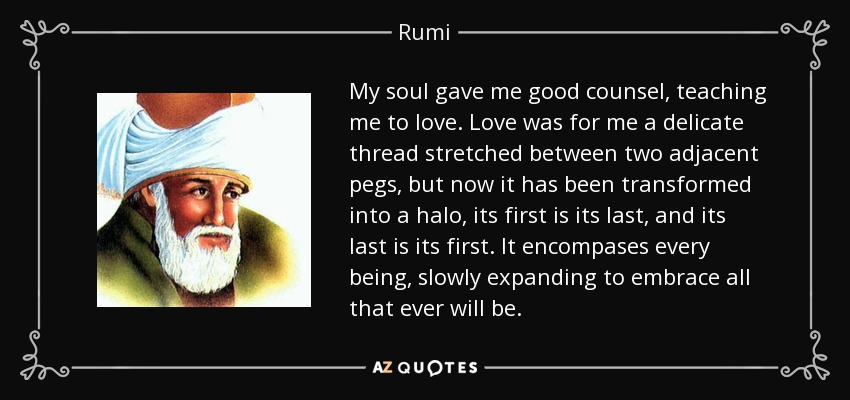 My soul gave me good counsel, teaching me to love. Love was for me a delicate thread stretched between two adjacent pegs, but now it has been transformed into a halo, its first is its last, and its last is its first. It encompases every being, slowly expanding to embrace all that ever will be. - Rumi