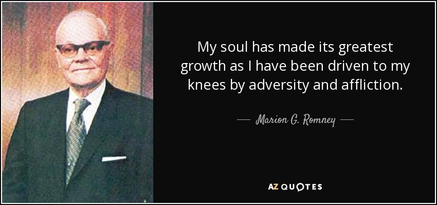 My soul has made its greatest growth as I have been driven to my knees by adversity and affliction. - Marion G. Romney