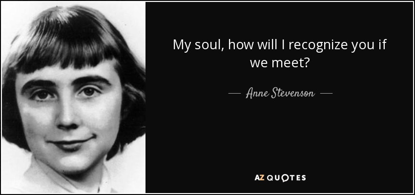 My soul, how will I recognize you if we meet? - Anne Stevenson