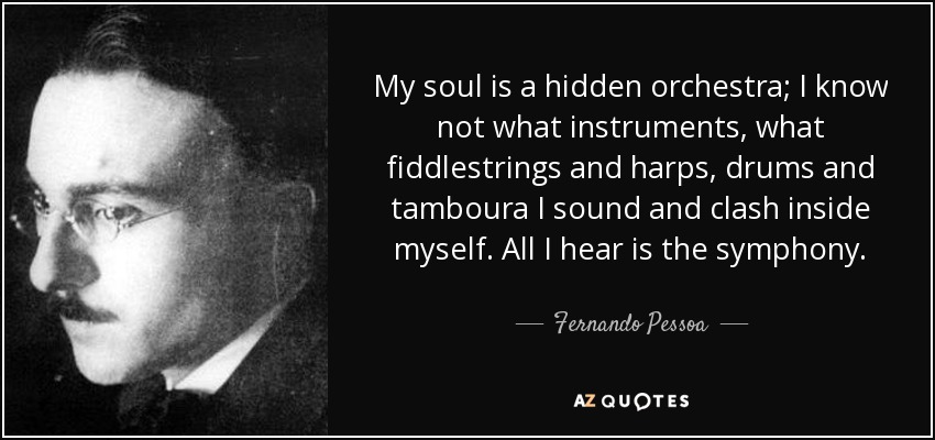 My soul is a hidden orchestra; I know not what instruments, what fiddlestrings and harps, drums and tamboura I sound and clash inside myself. All I hear is the symphony. - Fernando Pessoa