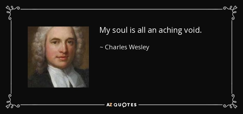 My soul is all an aching void. - Charles Wesley