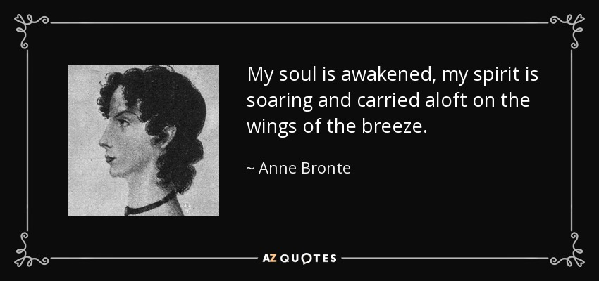 My soul is awakened, my spirit is soaring and carried aloft on the wings of the breeze. - Anne Bronte