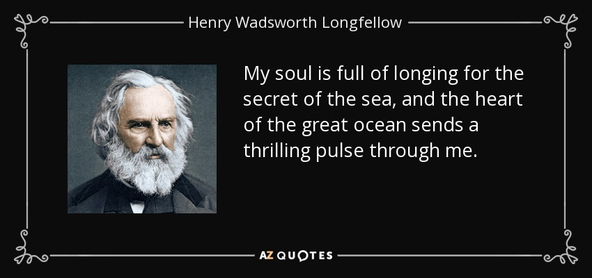My soul is full of longing for the secret of the sea, and the heart of the great ocean sends a thrilling pulse through me. - Henry Wadsworth Longfellow