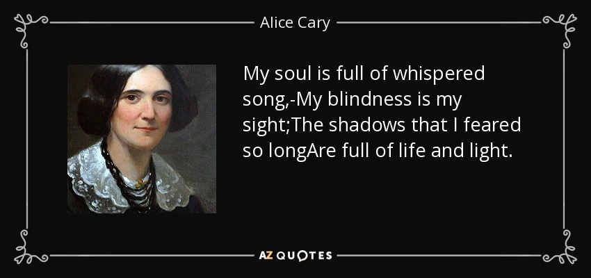 My soul is full of whispered song,-My blindness is my sight;The shadows that I feared so longAre full of life and light. - Alice Cary