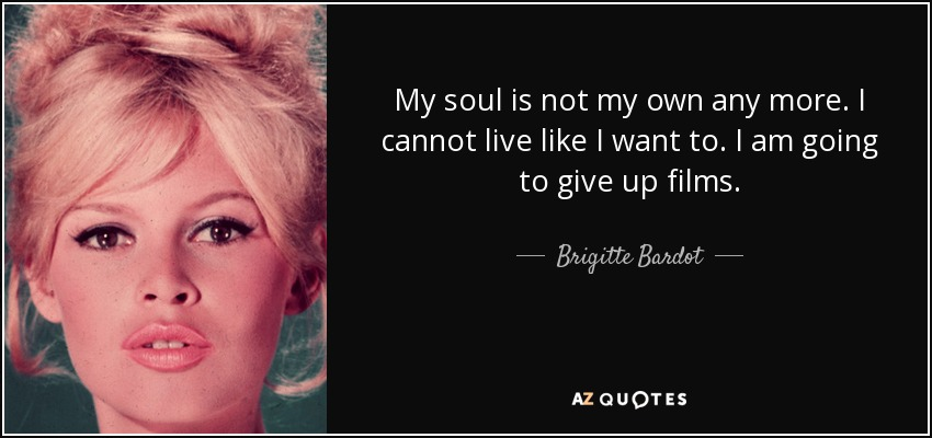 My soul is not my own any more. I cannot live like I want to. I am going to give up films. - Brigitte Bardot