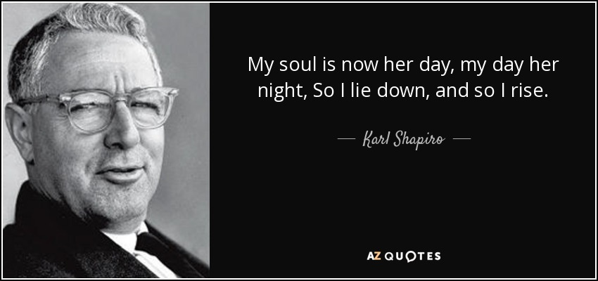 My soul is now her day, my day her night, So I lie down, and so I rise. - Karl Shapiro