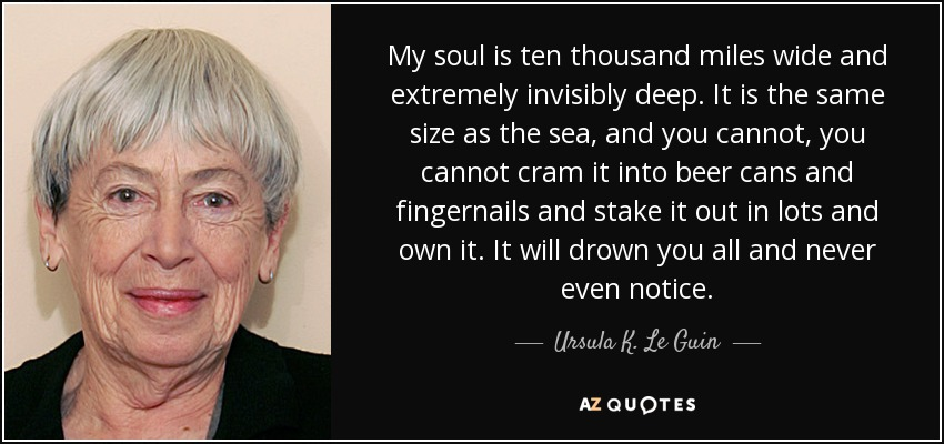 My soul is ten thousand miles wide and extremely invisibly deep. It is the same size as the sea, and you cannot, you cannot cram it into beer cans and fingernails and stake it out in lots and own it. It will drown you all and never even notice. - Ursula K. Le Guin