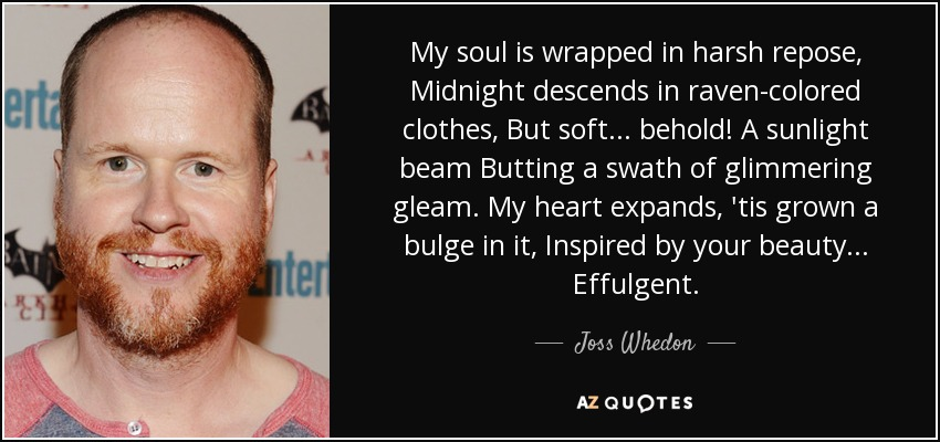 My soul is wrapped in harsh repose, Midnight descends in raven-colored clothes, But soft... behold! A sunlight beam Butting a swath of glimmering gleam. My heart expands, 'tis grown a bulge in it, Inspired by your beauty... Effulgent. - Joss Whedon