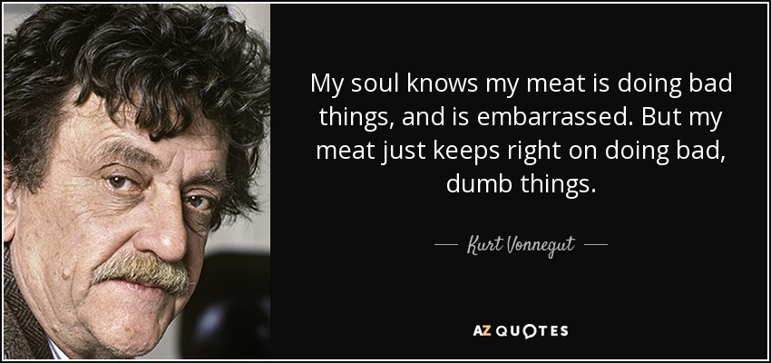 My soul knows my meat is doing bad things, and is embarrassed. But my meat just keeps right on doing bad, dumb things. - Kurt Vonnegut