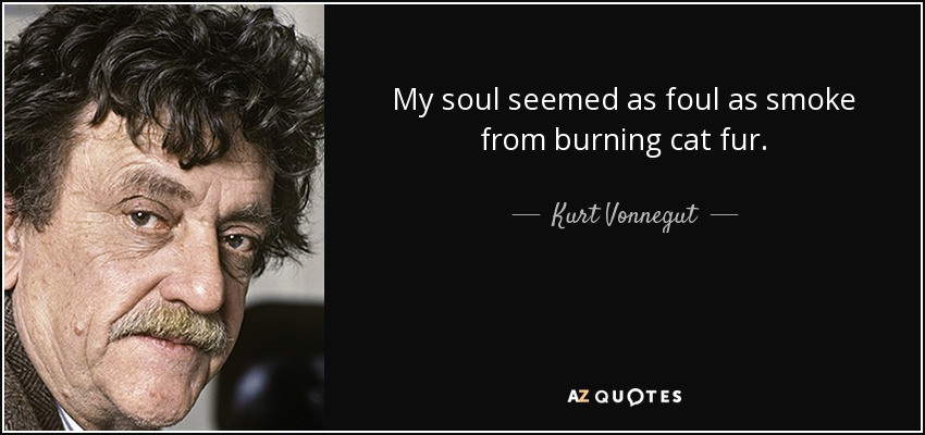 My soul seemed as foul as smoke from burning cat fur. - Kurt Vonnegut