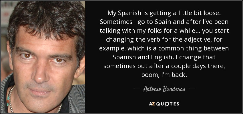 My Spanish is getting a little bit loose. Sometimes I go to Spain and after I've been talking with my folks for a while... you start changing the verb for the adjective, for example, which is a common thing between Spanish and English. I change that sometimes but after a couple days there, boom, I'm back. - Antonio Banderas