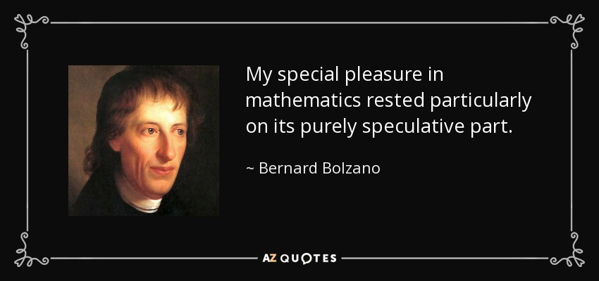My special pleasure in mathematics rested particularly on its purely speculative part. - Bernard Bolzano