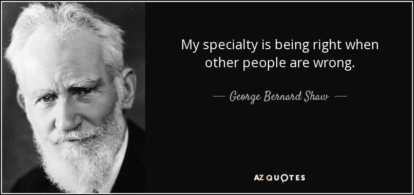 My specialty is being right when other people are wrong. - George Bernard Shaw