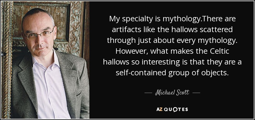 My specialty is mythology.There are artifacts like the hallows scattered through just about every mythology. However, what makes the Celtic hallows so interesting is that they are a self-contained group of objects. - Michael Scott