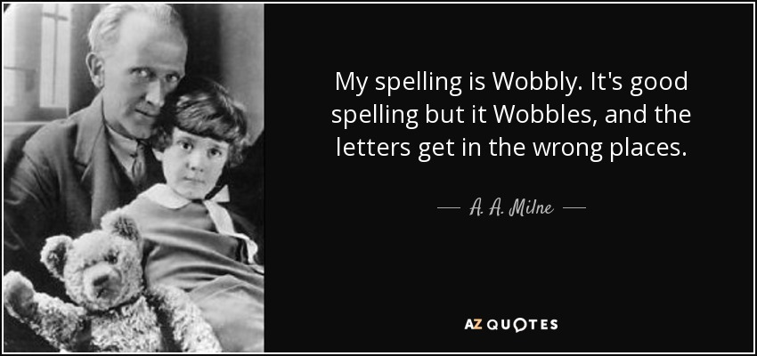 My spelling is Wobbly. It's good spelling but it Wobbles, and the letters get in the wrong places. - A. A. Milne