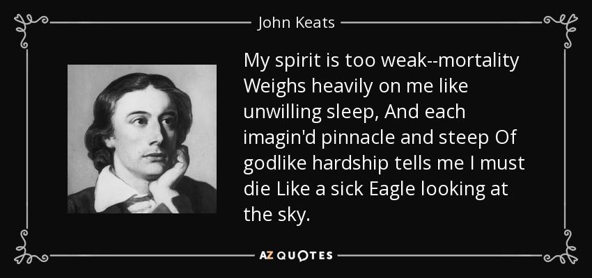 My spirit is too weak--mortality Weighs heavily on me like unwilling sleep, And each imagin'd pinnacle and steep Of godlike hardship tells me I must die Like a sick Eagle looking at the sky. - John Keats