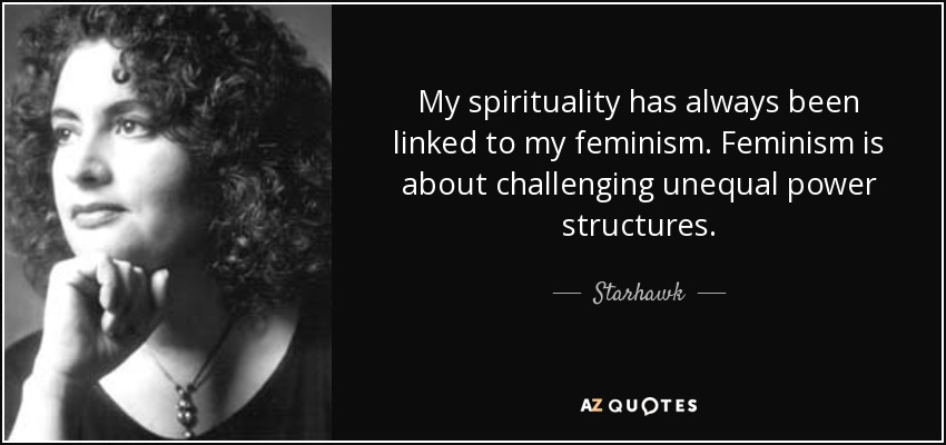 My spirituality has always been linked to my feminism. Feminism is about challenging unequal power structures. - Starhawk