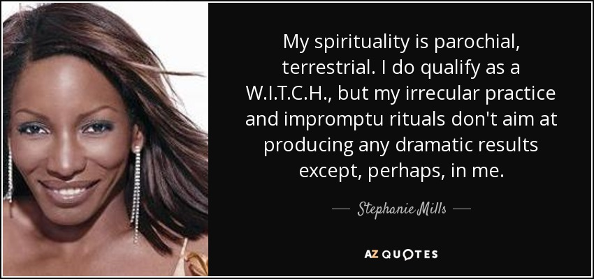 My spirituality is parochial, terrestrial. I do qualify as a W.I.T.C.H. , but my irrecular practice and impromptu rituals don't aim at producing any dramatic results except, perhaps, in me. - Stephanie Mills
