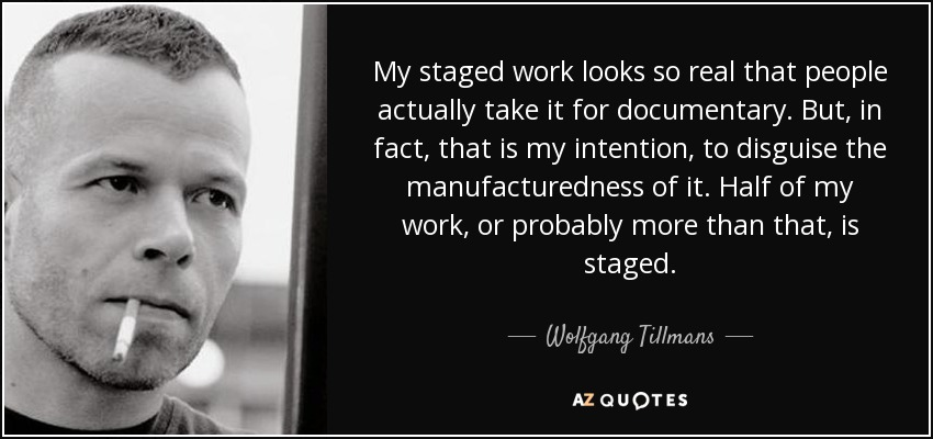 My staged work looks so real that people actually take it for documentary. But, in fact, that is my intention, to disguise the manufacturedness of it. Half of my work, or probably more than that, is staged. - Wolfgang Tillmans