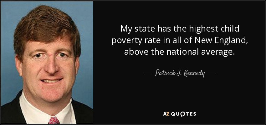My state has the highest child poverty rate in all of New England, above the national average. - Patrick J. Kennedy