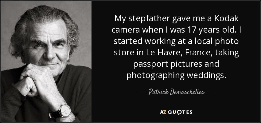 My stepfather gave me a Kodak camera when I was 17 years old. I started working at a local photo store in Le Havre, France, taking passport pictures and photographing weddings. - Patrick Demarchelier
