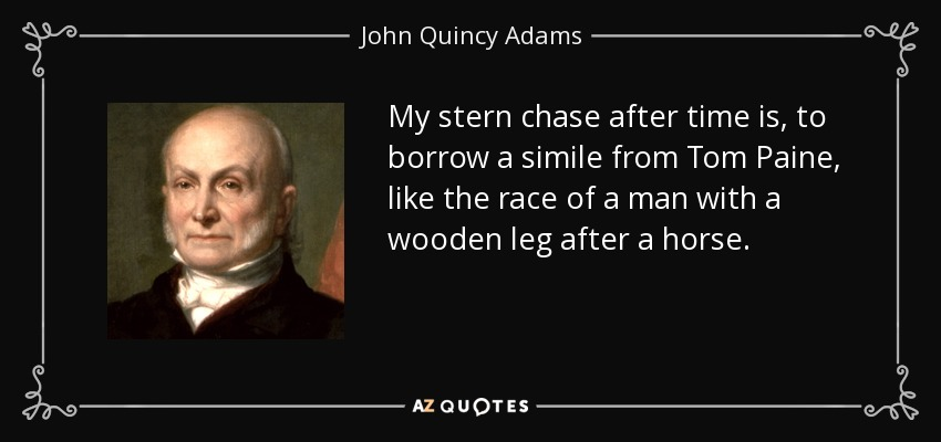 My stern chase after time is, to borrow a simile from Tom Paine, like the race of a man with a wooden leg after a horse. - John Quincy Adams