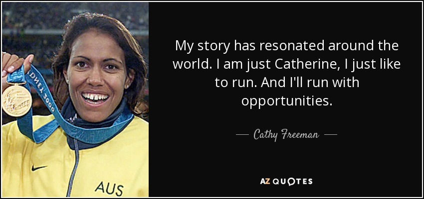 My story has resonated around the world. I am just Catherine, I just like to run. And I'll run with opportunities. - Cathy Freeman