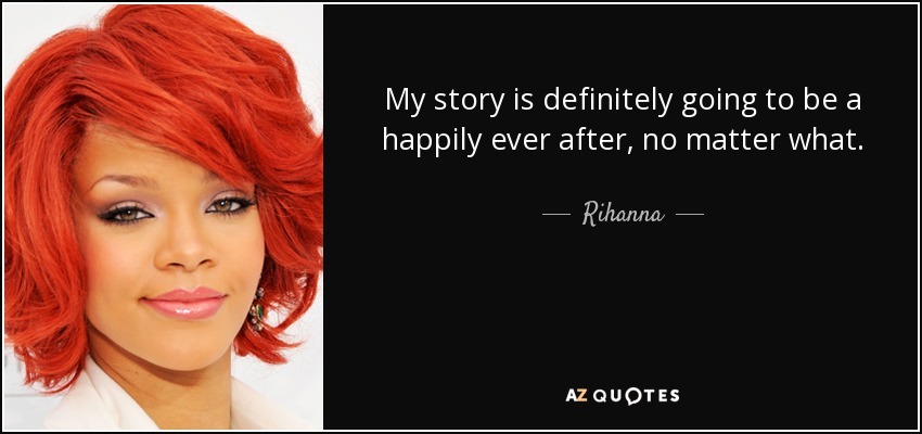 My story is definitely going to be a happily ever after, no matter what. - Rihanna