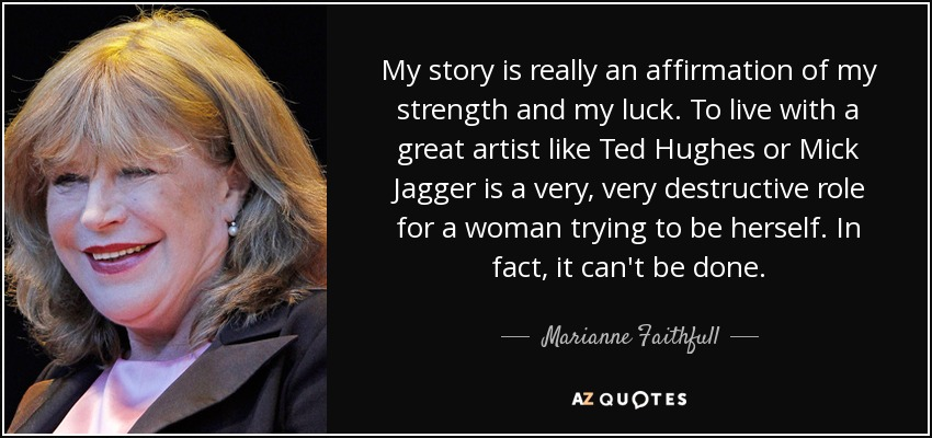My story is really an affirmation of my strength and my luck. To live with a great artist like Ted Hughes or Mick Jagger is a very, very destructive role for a woman trying to be herself. In fact, it can't be done. - Marianne Faithfull