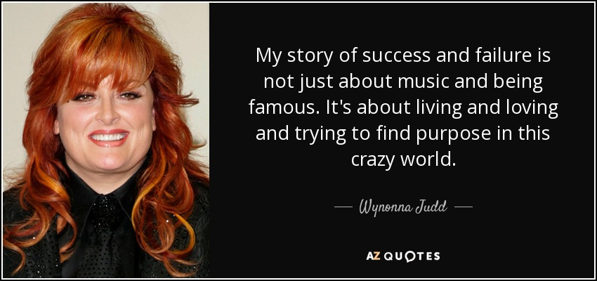 My story of success and failure is not just about music and being famous. It's about living and loving and trying to find purpose in this crazy world. - Wynonna Judd