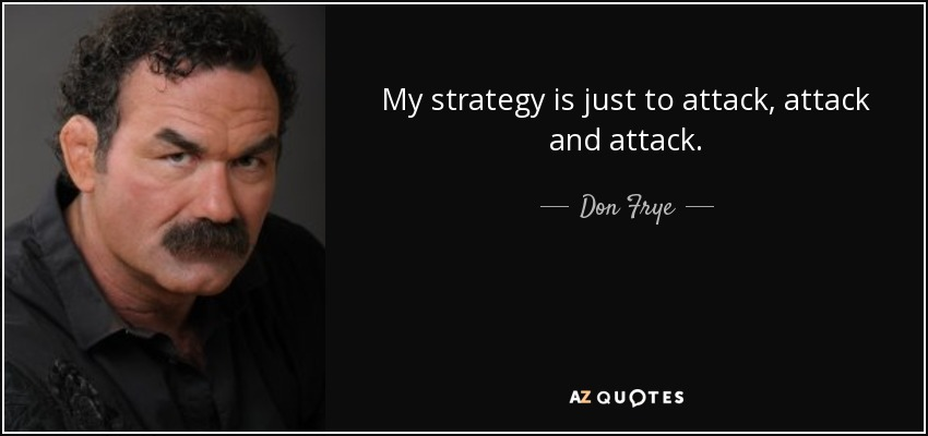 My strategy is just to attack, attack and attack. - Don Frye