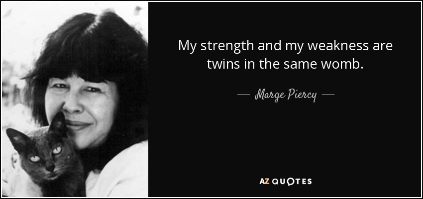 My strength and my weakness are twins in the same womb. - Marge Piercy