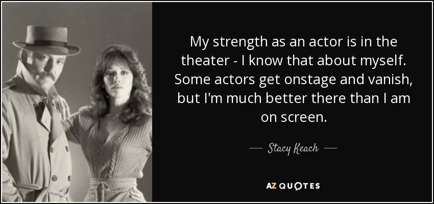My strength as an actor is in the theater - I know that about myself. Some actors get onstage and vanish, but I'm much better there than I am on screen. - Stacy Keach