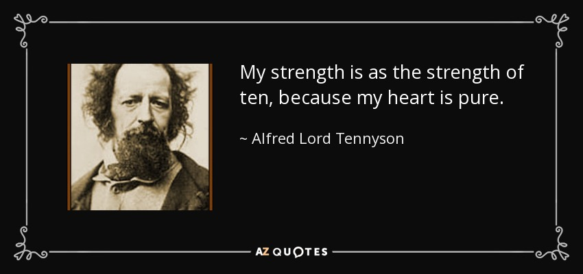 My strength is as the strength of ten, because my heart is pure. - Alfred Lord Tennyson