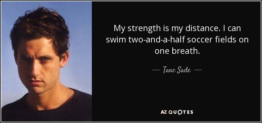 My strength is my distance. I can swim two-and-a-half soccer fields on one breath. - Tanc Sade