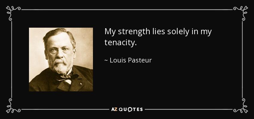 My strength lies solely in my tenacity. - Louis Pasteur