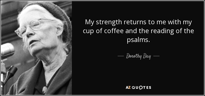 My strength returns to me with my cup of coffee and the reading of the psalms. - Dorothy Day
