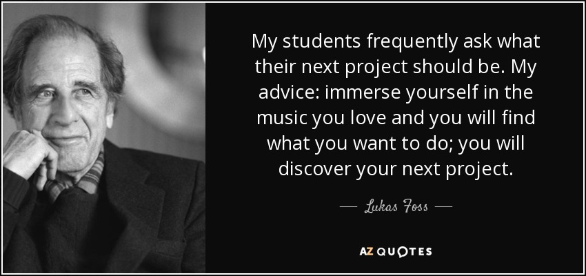My students frequently ask what their next project should be. My advice: immerse yourself in the music you love and you will find what you want to do; you will discover your next project. - Lukas Foss